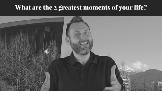 What are the 2 greatest moments of your life?