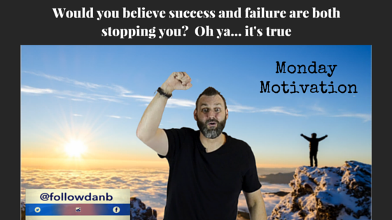 Would you believe success and failure are both stopping you?  Oh ya…it's true